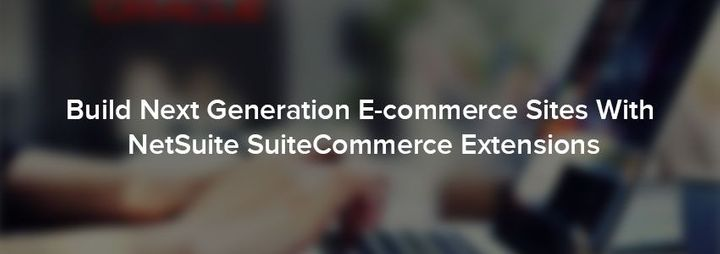 Build Next Generation E-commerce Sites With NetSuite SuiteCommerce Extensions