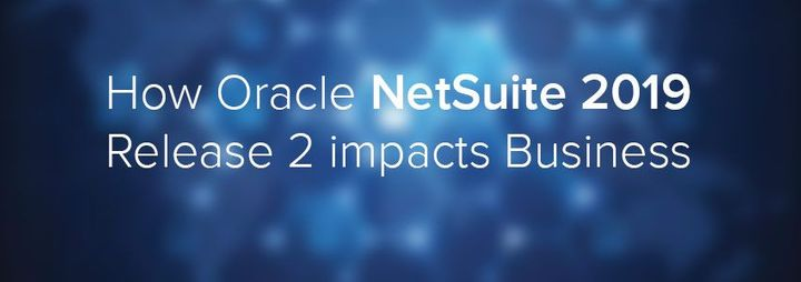 How Oracle NetSuite 2019 Release 2 impacts Business