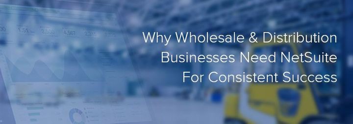 Why Wholesale & Distribution Businesses Need NetSuite For Consistent Success