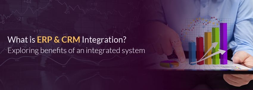 What Is ERP & CRM Integration? Exploring Benefits Of An Integrated System